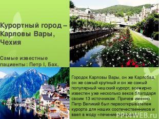 Курортный город – Карловы Вары, Чехия Самые известные пациенты: Петр I, Бах, Бет