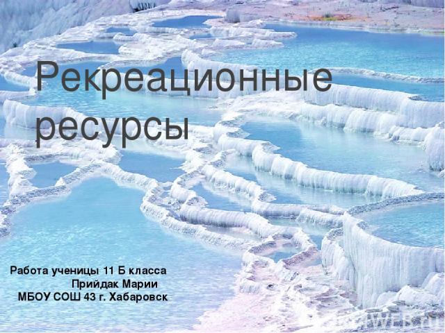 Рекреационные ресурсы Работа ученицы 11 Б класса Прийдак Марии МБОУ СОШ 43 г. Хабаровск