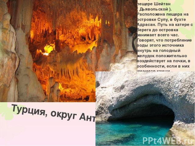 Турция, округ Анталия Минеральный источник в пещере Шейтан ( Дьявольской ). Расположена пещера на островке Сулу, в бухте Адрасан. Путь на катере с берега до островка занимает всего час. Говорят, что потребление воды этого источника внутрь на голодны…