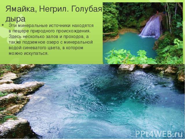 Ямайка, Негрил. Голубая дыра Эти минеральные источники находятся в пещере природного происхождения. Здесь несколько залов и проходов, а также подземное озеро с минеральной водой синеватого цвета, в котором можно искупаться.