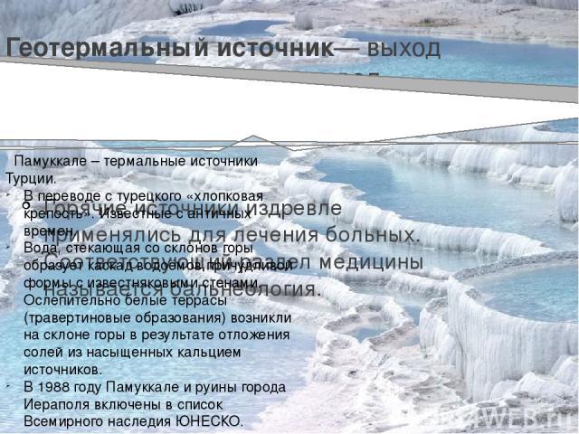 Геотермальный источник— выход на поверхность подземных вод, нагретых выше 20 °C. Горячие источники издревле применялись для лечения больных. Соответствующий раздел медицины называется бальнеология. Памуккале – термальные источники Турции. В переводе…