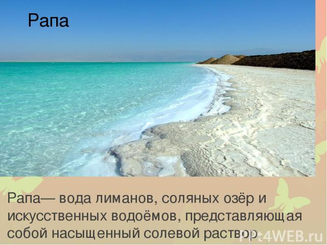 Рапа — вода лиманов, соляных озёр и искусственных водоёмов, представляющая собой насыщенный солевой раствор. Рапа