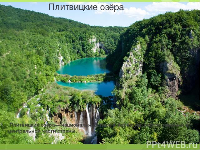 Пли твицкие озёра Плитвицкие озёра— национальный парк в Хорватии, расположенный в центральной части страны.