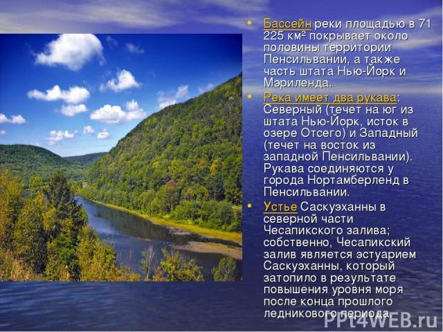 Бассейн реки площадью в 71 225 км² покрывает около половины территории Пенсильвании, а также часть штата Нью-Йорк и Мэриленда. Река имеет два рукава: Северный (течет на юг из штата Нью-Йорк, исток в озере Отсего) и Западный (течет на восток из запад…