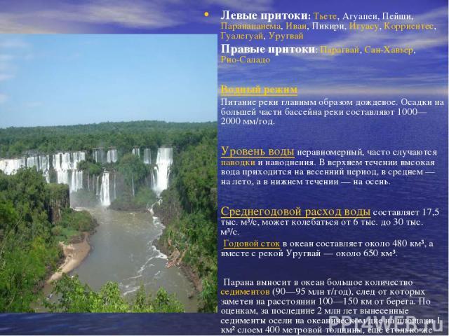 Левые притоки: Тьете, Агуапеи, Пейши, Паранапанема, Иваи, Пикири, Игуасу, Корриентес, Гуалегуай, Уругвай Правые притоки: Парагвай, Сан-Хавьер, Рио-Саладо Водный режим Питание реки главным образом дождевое. Осадки на большей части бассейна реки сос…