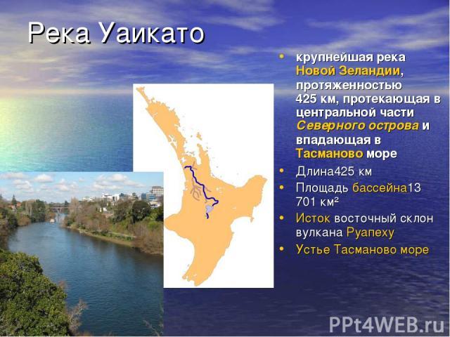 Река Уаикато крупнейшая река Новой Зеландии, протяженностью 425км, протекающая в центральной части Северного острова и впадающая в Тасманово море Длина425 км Площадь бассейна13 701 км² Исток восточный склон вулкана Руапеху Устье Тасманово море