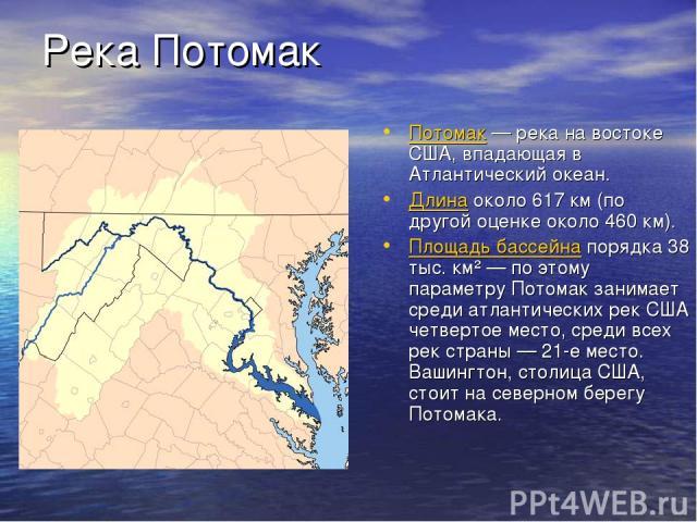 Река Потомак Потомак — река на востоке США, впадающая в Атлантический океан. Длина около 617 км (по другой оценке около 460 км). Площадь бассейна порядка 38 тыс. км² — по этому параметру Потомак занимает среди атлантических рек США четвертое место, …