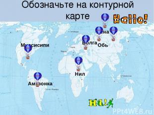 Обозначьте на контурной карте Миссисипи Лена Обь Волга Нил Амазонка