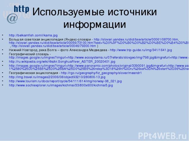 Используемые источники информации http://belkamfish.com/i/kama.jpg Большая советская энциклопедия (Яндекс-словари - http://slovari.yandex.ru/dict/bse/article/00061/08700.htm, http://slovari.yandex.ru/dict/bse/article/00056/73100.htm?text=%D0%9F%D0%B…