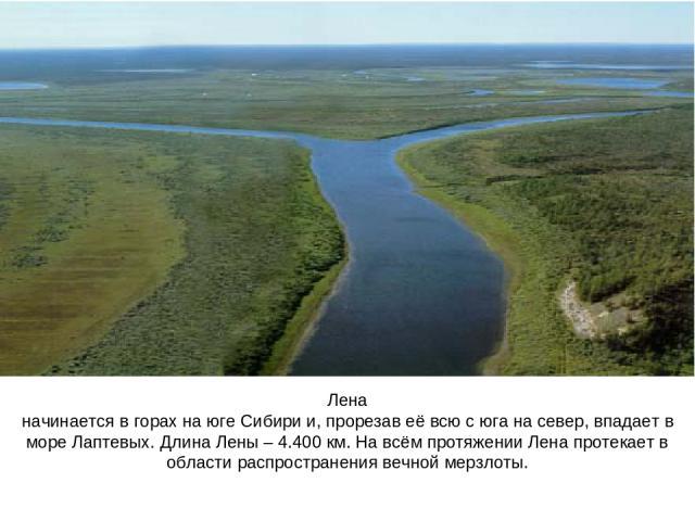 Лена начинается в горах на юге Сибири и, прорезав её всю с юга на север, впадает в море Лаптевых. Длина Лены – 4.400 км. На всём протяжении Лена протекает в области распространения вечной мерзлоты.
