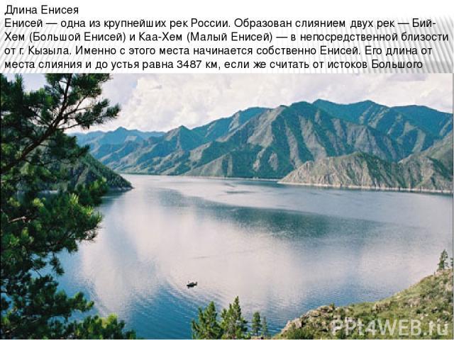 Длина Енисея Енисей — одна из крупнейших рек России. Образован слиянием двух рек — Бий-Хем (Большой Енисей) и Каа-Хем (Малый Енисей) — в непосредственной близости от г. Кызыла. Именно с этого места начинается собственно Енисей. Его длина от места сл…