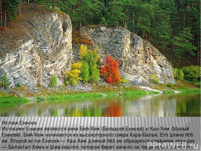 Истоки Енисея Истоками Енисея являются реки Бий-Хем (Большой Енисей) и Каа-Хем (Малый Енисей). Бий-Хем начинается из высокогорного озера Кара-Балык. Его длина 605 км. Второй исток Енисея — Каа-Хем длиной 563 км образуется слиянием двух рек — Балакты…