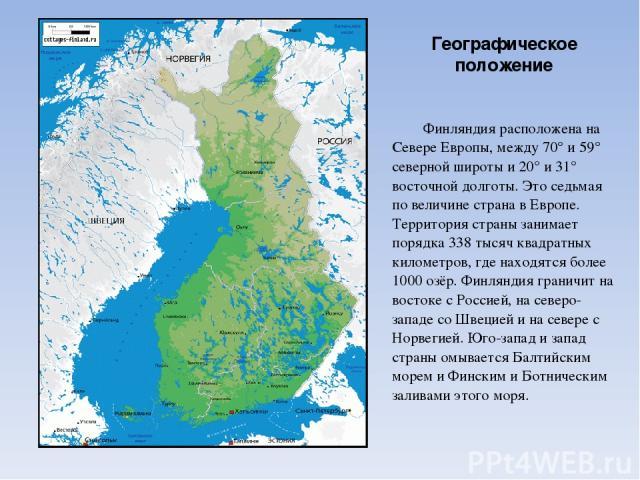 Географическое положение Финляндия расположена на Севере Европы, между 70° и 59° северной широты и 20° и 31° восточной долготы. Это седьмая по величине страна в Европе. Территория страны занимает порядка 338 тысяч квадратных километров, где находятс…