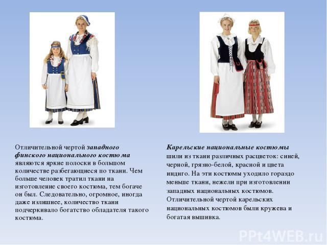 Отличительной чертой западного финского национального костюма являются яркие полоски в большом количестве разбегающиеся по ткани. Чем больше человек тратил ткани на изготовление своего костюма, тем богаче он был. Следовательно, огромное, иногда даже…