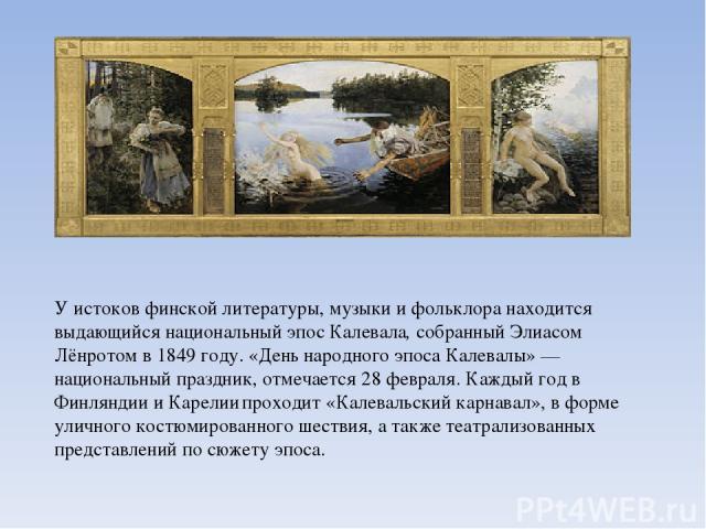 У истоков финской литературы, музыки и фольклора находится выдающийся национальный эпос Калевала,собранный Элиасом Лёнротом в 1849 году. «День народного эпоса Калевалы»— национальный праздник, отмечается 28 февраля. Каждый год в Финляндии и Карели…