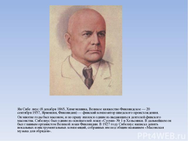 Ян Сибе лиус(8 декабря1865,Хямеэнлинна,Великое княжество Финляндское—20 сентября1957,Ярвенпяя, Финляндия)—финский композитор шведского происхождения. Он многие годы былмасоном, и по праву являлся одним из выдающихся деятелей финского масо…
