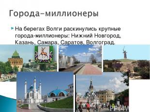На берегах Волги раскинулись крупные города-миллионеры: Нижний Новгород, Казань,