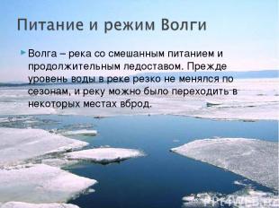 Волга – река со смешанным питанием и продолжительным ледоставом. Прежде уровень