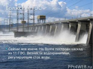 Сейчас все иначе. На Волге построен каскад из 11 ГЭС. Возникли водохранилища, ре