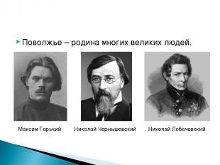 Поволжье – родина многих великих людей. Максим Горький Николай Чернышевский Нико