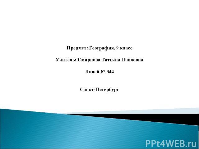 Предмет: География, 9 класс Учитель: Смирнова Татьяна Павловна Лицей № 344 Санкт-Петербург