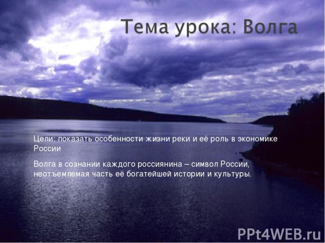 Цели: показать особенности жизни реки и её роль в экономике России Волга в сознании каждого россиянина – символ России, неотъемлемая часть её богатейшей истории и культуры.