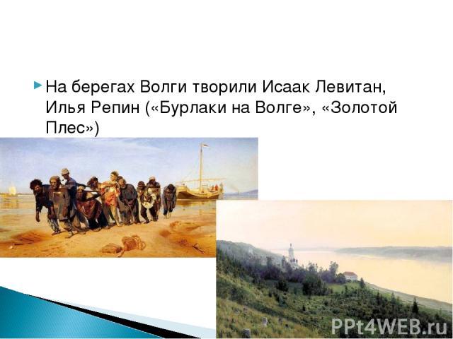 На берегах Волги творили Исаак Левитан, Илья Репин («Бурлаки на Волге», «Золотой Плес»)