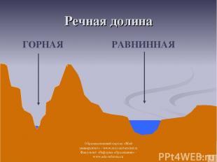 Речная долина ГОРНАЯ РАВНИННАЯ * Образовательный портал «Мой университет» - www.