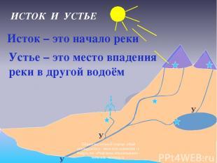 У У У ИСТОК И УСТЬЕ Исток – это начало реки Устье – это место впадения реки в др
