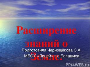 Расширение знаний о Земле. Подготовила Чернощёкова С.А. МБОУ «Лицей» г.о.Балаших