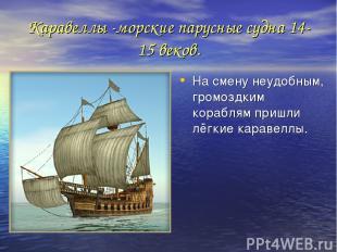 Каравеллы -морские парусные судна 14-15 веков. На смену неудобным, громоздким ко