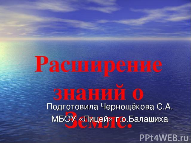 Расширение знаний о Земле. Подготовила Чернощёкова С.А. МБОУ «Лицей» г.о.Балашиха
