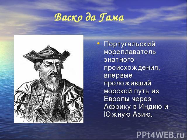 Португальский мореплаватель знатного происхождения, впервые проложивший морской путь из Европы через Африку в Индию и Южную Азию. Васко да Гама