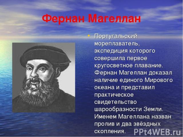 Фернан Магеллан Португальский мореплаватель, экспедиция которого совершила первое кругосветное плавание. Фернан Магеллан доказал наличие единого Мирового океана и представил практическое свидетельство шарообразности Земли. Именем Магеллана назван пр…
