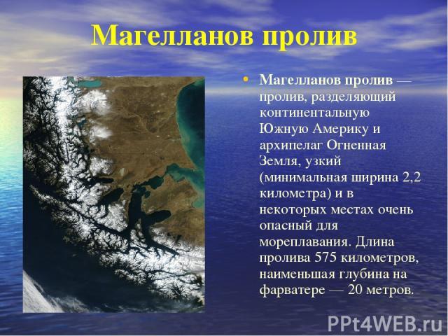 Магелланов пролив Магелланов пролив — пролив, разделяющий континентальную Южную Америку и архипелаг Огненная Земля, узкий (минимальная ширина 2,2 километра) и в некоторых местах очень опасный для мореплавания. Длина пролива 575 километров, наименьша…