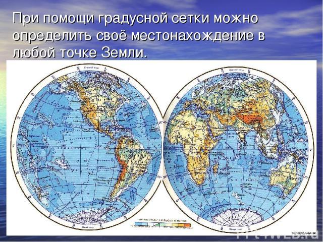 При помощи градусной сетки можно определить своё местонахождение в любой точке Земли.