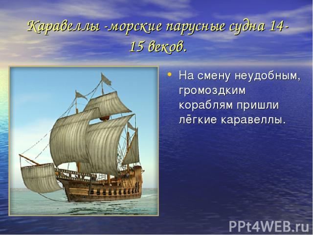 Каравеллы -морские парусные судна 14-15 веков. На смену неудобным, громоздким кораблям пришли лёгкие каравеллы.