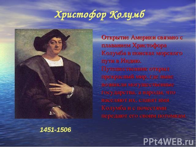 Открытие Америки связано с плаванием Христофора Колумба в поисках морского пути в Индию. Путешественник открыл прекрасный мир, где ныне возникли могущественные государства, а народы, что населяют их, славят имя Колумба и с почестями передают его сво…