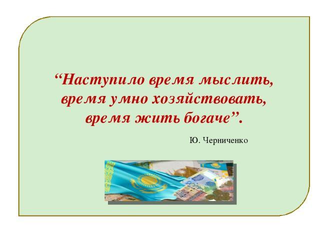 """""""Наступило время мыслить, время умно хозяйствовать, время жить богаче"""". Ю. Черниченко"""