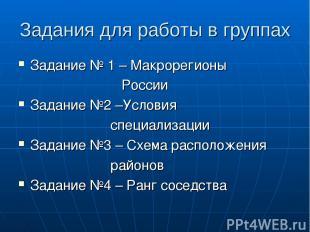 Задания для работы в группах Задание № 1 – Макрорегионы России Задание №2 –Услов
