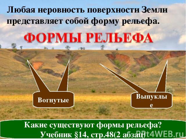 Любая неровность поверхности Земли представляет собой форму рельефа. Какие существуют формы рельефа? Учебник §14, стр.48(2 абзац) Выпуклые Вогнутые Выпуклые Вогнутые
