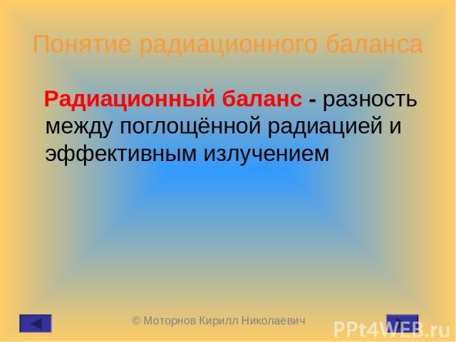 Понятие радиационного баланса Радиационный баланс - разность между поглощённой радиацией и эффективным излучением © Моторнов Кирилл Николаевич