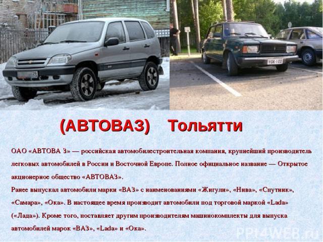(АВТОВАЗ) Тольятти ОАО «АВТОВА З» — российская автомобилестроительная компания, крупнейший производитель легковых автомобилей в России и Восточной Европе. Полное официальное название — Открытое акционерное общество «АВТОВАЗ». Ранее выпускал автомоби…