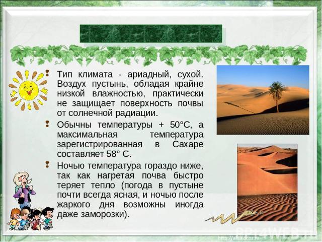 Тип климата - ариадный, сухой. Воздух пустынь, обладая крайне низкой влажностью, практически не защищает поверхность почвы от солнечной радиации. Обычны температуры + 50°С, а максимальная температура зарегистрированная в Сахаре составляет 58° С. Ноч…