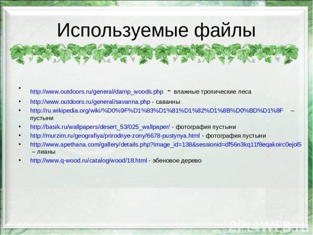 Используемые файлы http://www.outdoors.ru/general/damp_woods.php - влажные тропические леса http://www.outdoors.ru/general/savanna.php - саванны http://ru.wikipedia.org/wiki/%D0%9F%D1%83%D1%81%D1%82%D1%8B%D0%BD%D1%8F – пустыни http://basik.ru/wallpa…