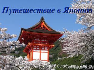 Путешествие в Японию Подготовила: Слабунова Алёна