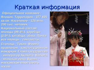 Краткая информация Официальное название - Япония. Территория - 377 835 кв.км. На