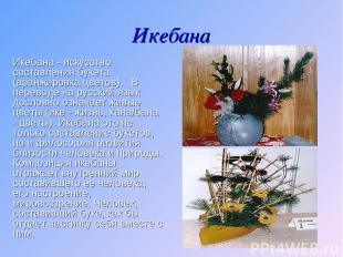 Икебана Икебана - искусство составления букета (аранжировка цветов). В перевод