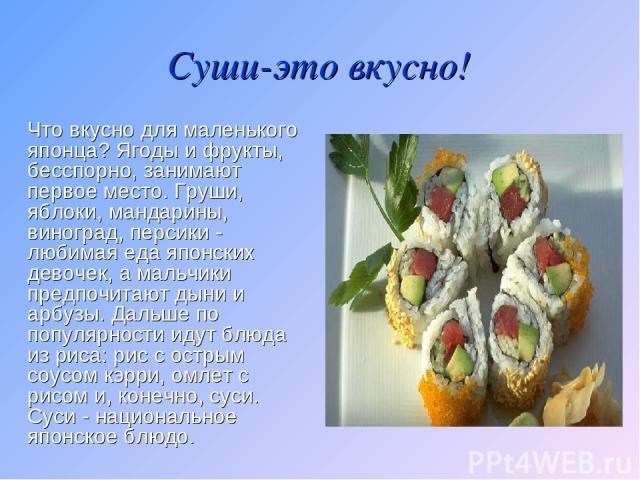 Суши-это вкусно! Что вкусно для маленького японца? Ягоды и фрукты, бесспорно, занимают первое место. Груши, яблоки, мандарины, виноград, персики - любимая еда японских девочек, а мальчики предпочитают дыни и арбузы. Дальше по популярности идут блюда…