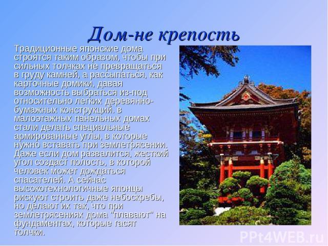 Дом-не крепость Традиционные японские дома строятся таким образом, чтобы при сильных толчках не превращаться в груду камней, а рассыпаться, как карточные домики, давая возможность выбраться из-под относительно легких деревянно-бумажных конструкций. …